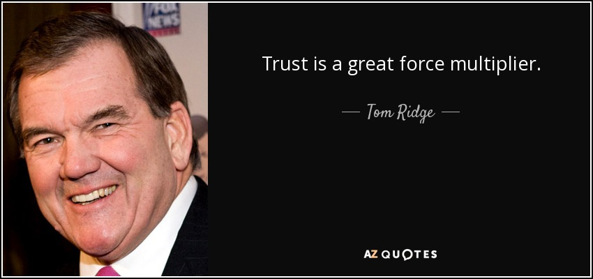 Trust is a great force multiplier. - Tom Ridge