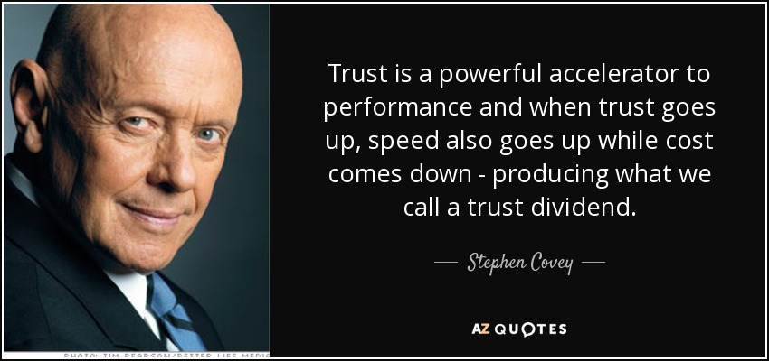 Trust is a powerful accelerator to performance and when trust goes up, speed also goes up while cost comes down - producing what we call a trust dividend. - Stephen Covey