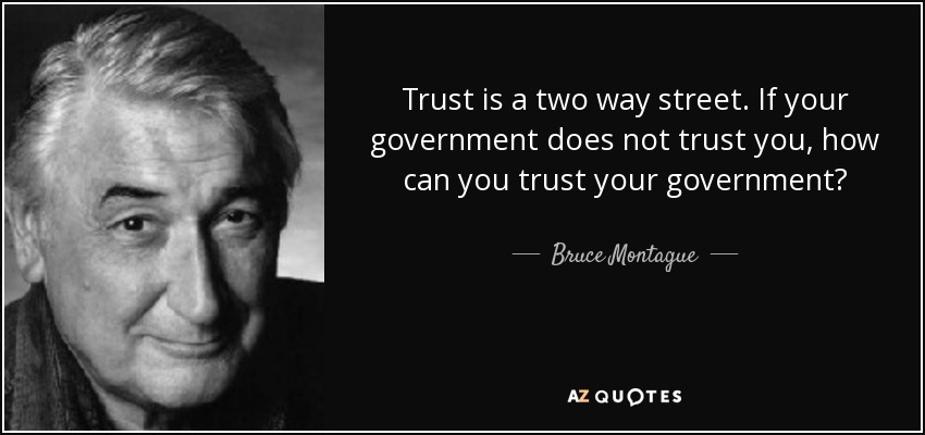 Trust is a two way street. If your government does not trust you, how can you trust your government? - Bruce Montague