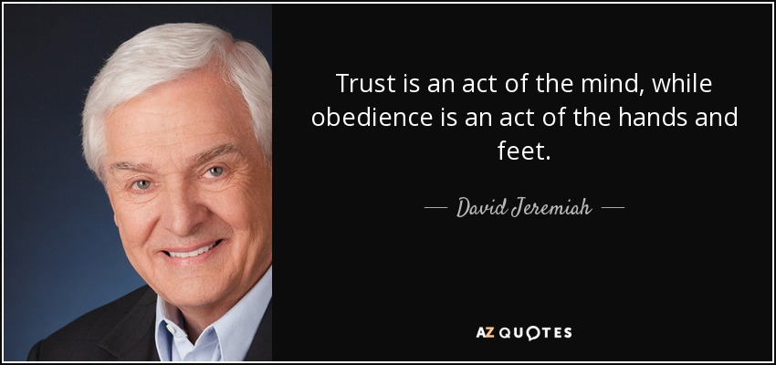 Trust is an act of the mind, while obedience is an act of the hands and feet. - David Jeremiah