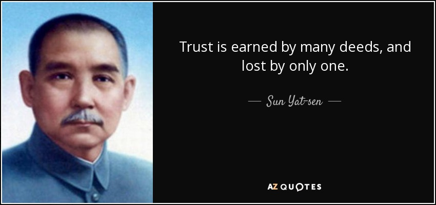 Trust is earned by many deeds, and lost by only one. - Sun Yat-sen