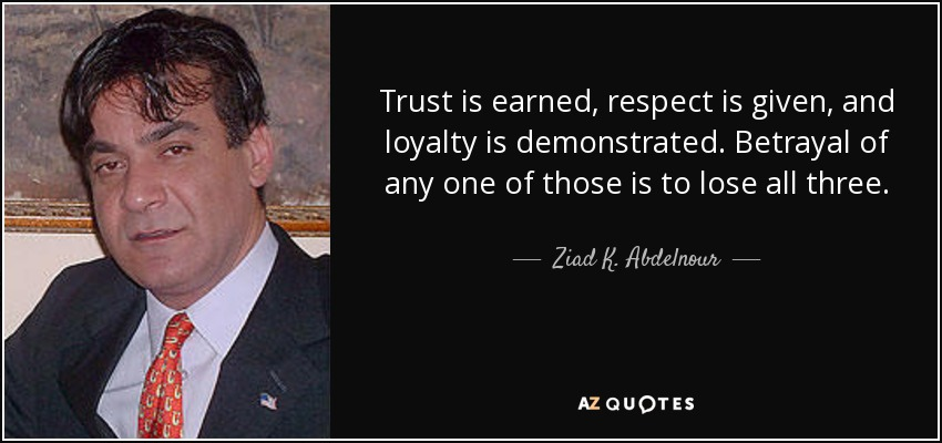 Trust is earned, respect is given, and loyalty is demonstrated. Betrayal of any one of those is to lose all three. - Ziad K. Abdelnour