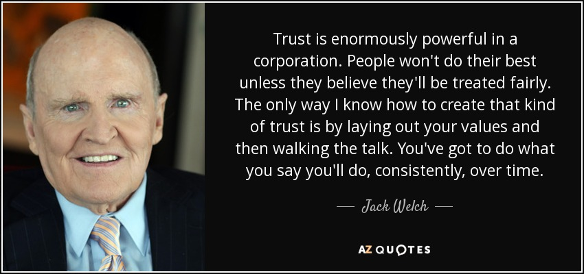 Trust is enormously powerful in a corporation. People won't do their best unless they believe they'll be treated fairly. The only way I know how to create that kind of trust is by laying out your values and then walking the talk. You've got to do what you say you'll do, consistently, over time. - Jack Welch