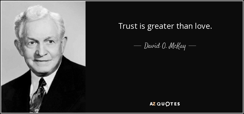 Trust is greater than love. - David O. McKay