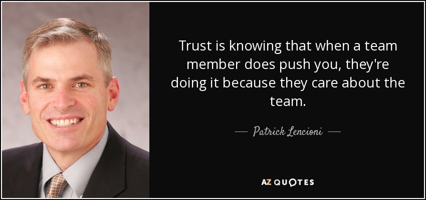 Trust is knowing that when a team member does push you, they're doing it because they care about the team. - Patrick Lencioni