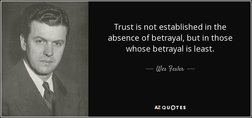 Trust is not established in the absence of betrayal, but in those whose betrayal is least. - Wes Fesler