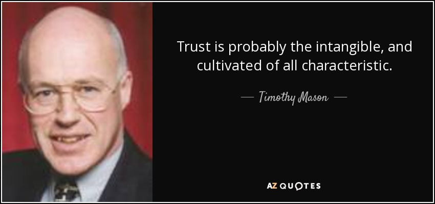 Trust is probably the intangible, and cultivated of all characteristic. - Timothy Mason