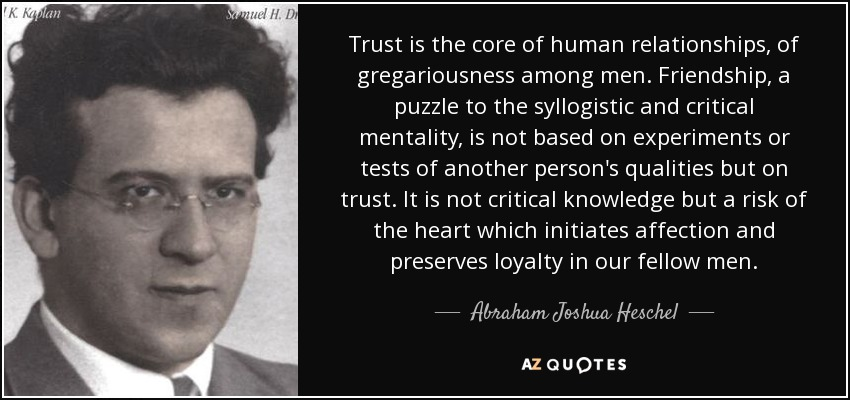 Trust is the core of human relationships, of gregariousness among men. Friendship, a puzzle to the syllogistic and critical mentality, is not based on experiments or tests of another person's qualities but on trust. It is not critical knowledge but a risk of the heart which initiates affection and preserves loyalty in our fellow men. - Abraham Joshua Heschel