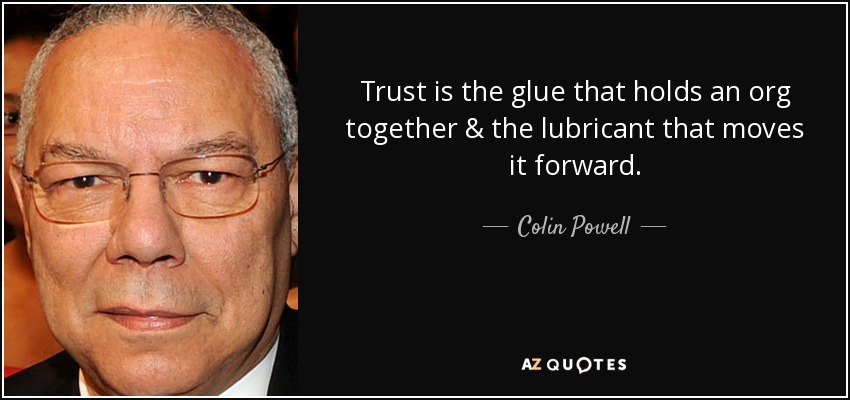 Trust is the glue that holds an org together & the lubricant that moves it forward. - Colin Powell
