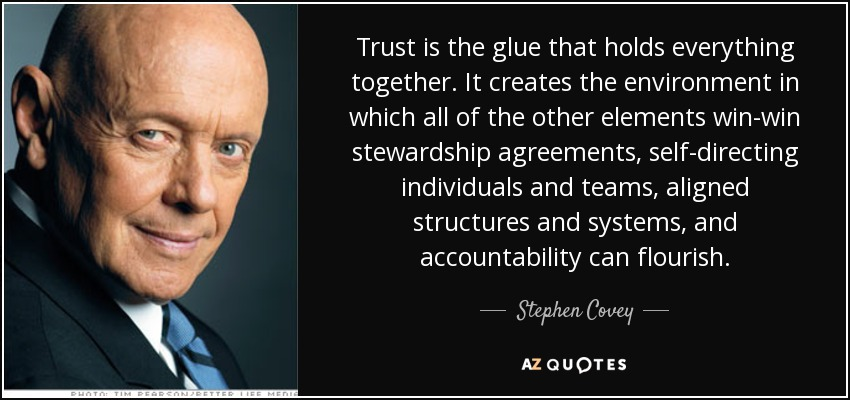 Trust is the glue that holds everything together. It creates the environment in which all of the other elements win-win stewardship agreements, self-directing individuals and teams, aligned structures and systems, and accountability can flourish. - Stephen Covey