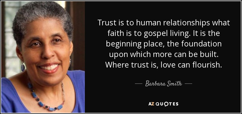 Trust is to human relationships what faith is to gospel living. It is the beginning place, the foundation upon which more can be built. Where trust is, love can flourish. - Barbara Smith