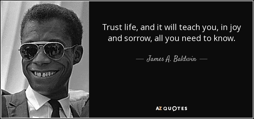 Trust life, and it will teach you, in joy and sorrow, all you need to know. - James A. Baldwin