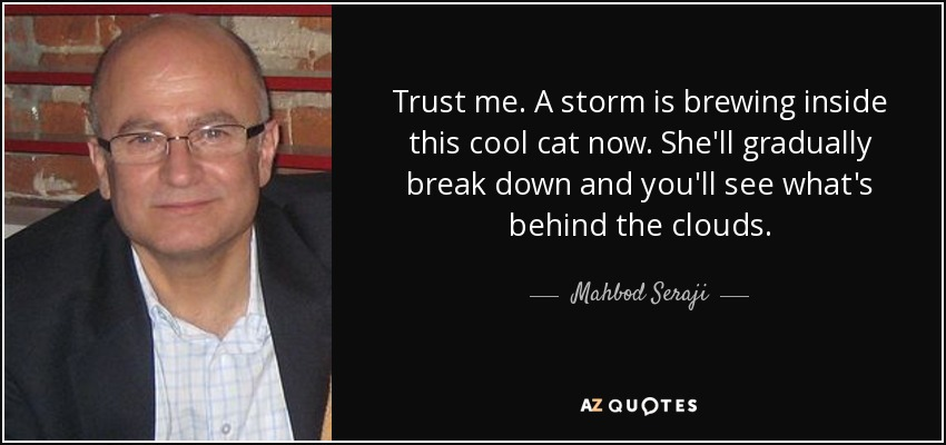 Trust me. A storm is brewing inside this cool cat now. She'll gradually break down and you'll see what's behind the clouds. - Mahbod Seraji
