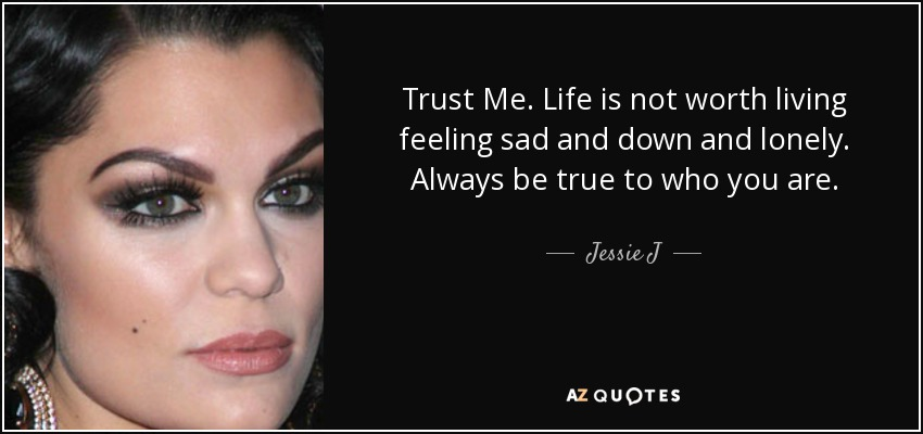 Jessie J Quote Trust Me Life Is Not Worth Living Feeling Sad And