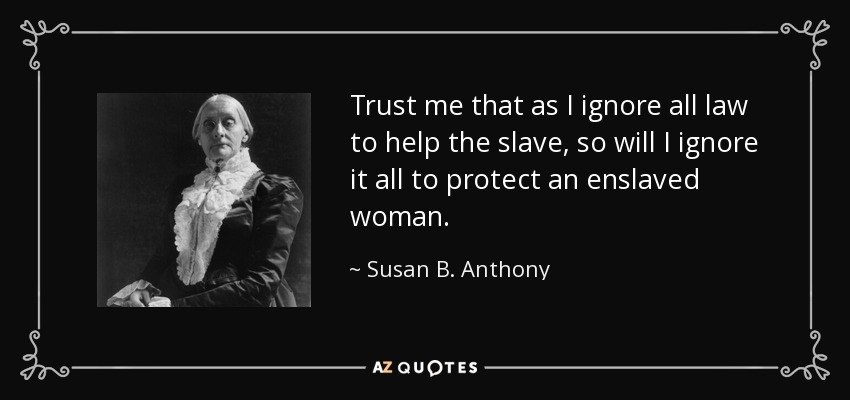 Trust me that as I ignore all law to help the slave, so will I ignore it all to protect an enslaved woman. - Susan B. Anthony
