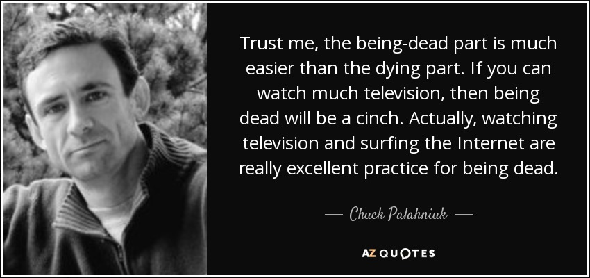 Trust me, the being-dead part is much easier than the dying part. If you can watch much television, then being dead will be a cinch. Actually, watching television and surfing the Internet are really excellent practice for being dead. - Chuck Palahniuk