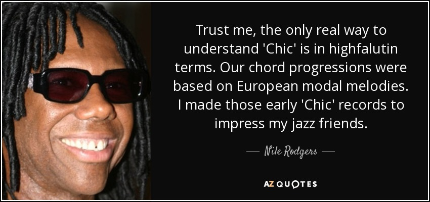 Trust me, the only real way to understand 'Chic' is in highfalutin terms. Our chord progressions were based on European modal melodies. I made those early 'Chic' records to impress my jazz friends. - Nile Rodgers