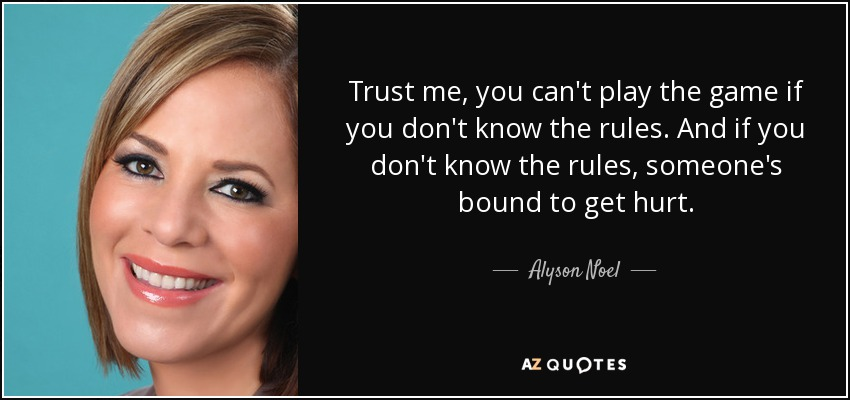 Trust me, you can't play the game if you don't know the rules. And if you don't know the rules, someone's bound to get hurt. - Alyson Noel