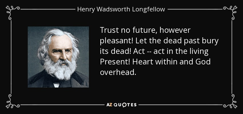 Trust no future, however pleasant! Let the dead past bury its dead! Act -- act in the living Present! Heart within and God overhead. - Henry Wadsworth Longfellow