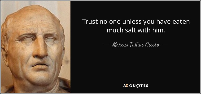 Trust no one unless you have eaten much salt with him. - Marcus Tullius Cicero