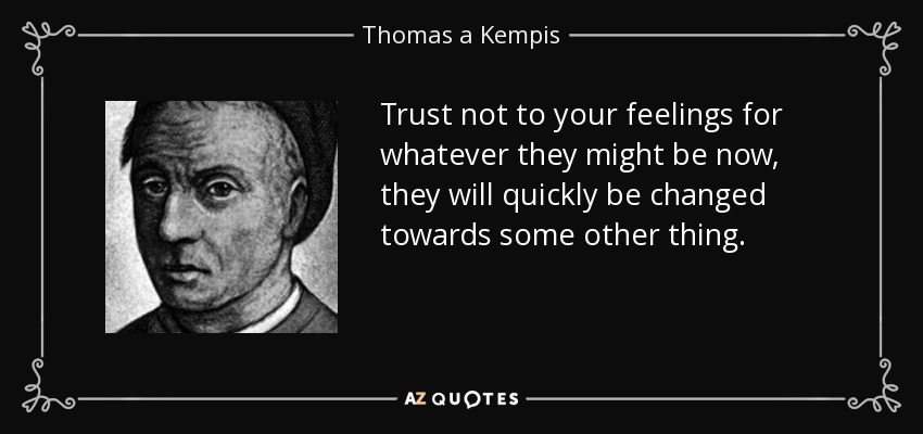Trust not to your feelings for whatever they might be now, they will quickly be changed towards some other thing. - Thomas a Kempis