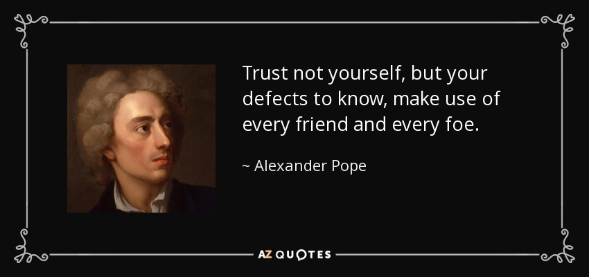 Trust not yourself, but your defects to know, make use of every friend and every foe. - Alexander Pope