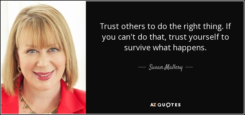 Trust others to do the right thing. If you can't do that, trust yourself to survive what happens. - Susan Mallery