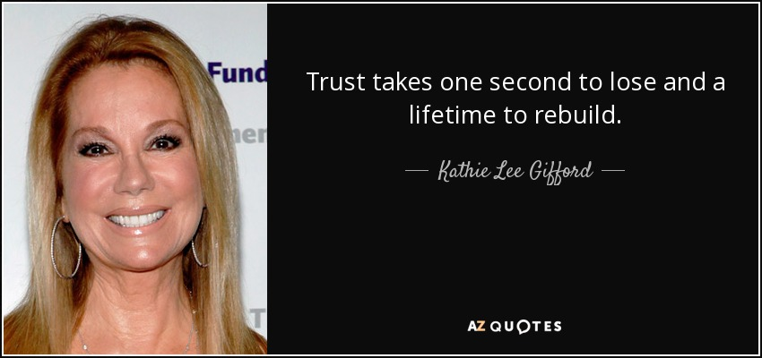 Trust takes one second to lose and a lifetime to rebuild. - Kathie Lee Gifford