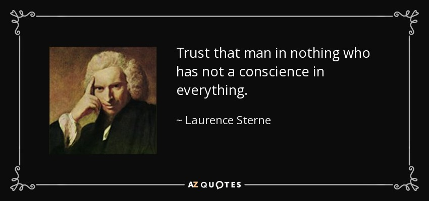 Trust that man in nothing who has not a conscience in everything. - Laurence Sterne
