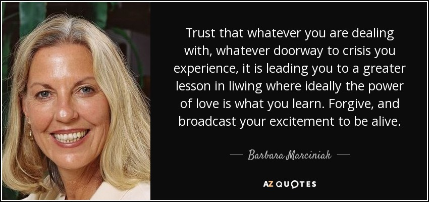 Trust that whatever you are dealing with, whatever doorway to crisis you experience, it is leading you to a greater lesson in liwing where ideally the power of love is what you learn. Forgive, and broadcast your excitement to be alive. - Barbara Marciniak