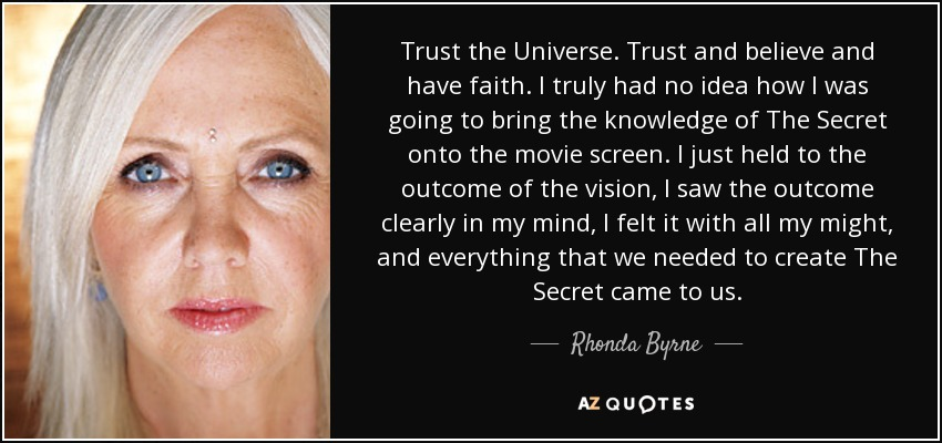 Trust the Universe. Trust and believe and have faith. I truly had no idea how I was going to bring the knowledge of The Secret onto the movie screen. I just held to the outcome of the vision, I saw the outcome clearly in my mind, I felt it with all my might, and everything that we needed to create The Secret came to us. - Rhonda Byrne