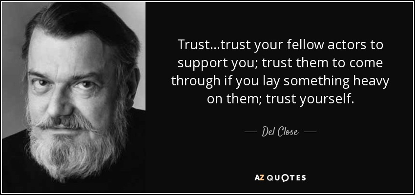 Trust...trust your fellow actors to support you; trust them to come through if you lay something heavy on them; trust yourself. - Del Close
