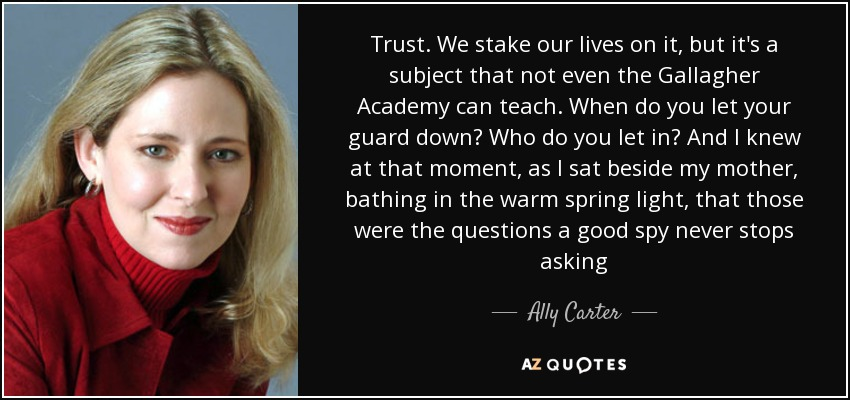 Trust. We stake our lives on it, but it's a subject that not even the Gallagher Academy can teach. When do you let your guard down? Who do you let in? And I knew at that moment, as I sat beside my mother, bathing in the warm spring light, that those were the questions a good spy never stops asking - Ally Carter