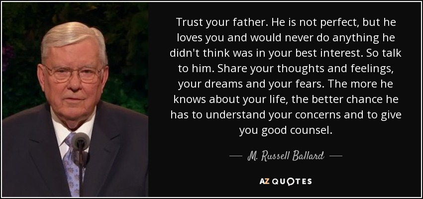 Trust your father. He is not perfect, but he loves you and would never do anything he didn't think was in your best interest. So talk to him. Share your thoughts and feelings, your dreams and your fears. The more he knows about your life, the better chance he has to understand your concerns and to give you good counsel. - M. Russell Ballard