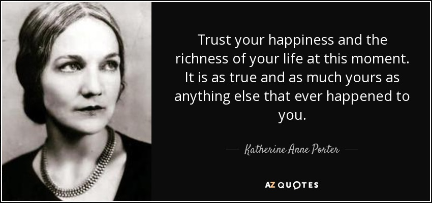 Trust your happiness and the richness of your life at this moment. It is as true and as much yours as anything else that ever happened to you. - Katherine Anne Porter