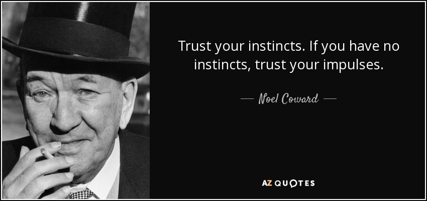 Trust your instincts. If you have no instincts, trust your impulses. - Noel Coward