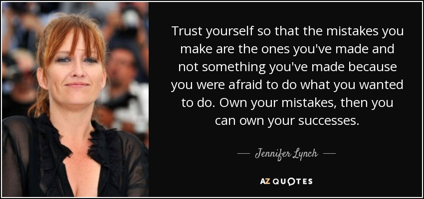 Trust yourself so that the mistakes you make are the ones you've made and not something you've made because you were afraid to do what you wanted to do. Own your mistakes, then you can own your successes. - Jennifer Lynch