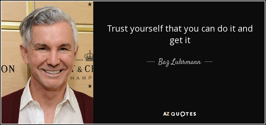 Trust yourself that you can do it and get it - Baz Luhrmann