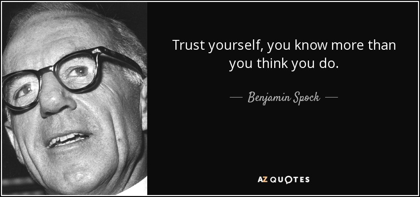 Trust yourself, you know more than you think you do. - Benjamin Spock