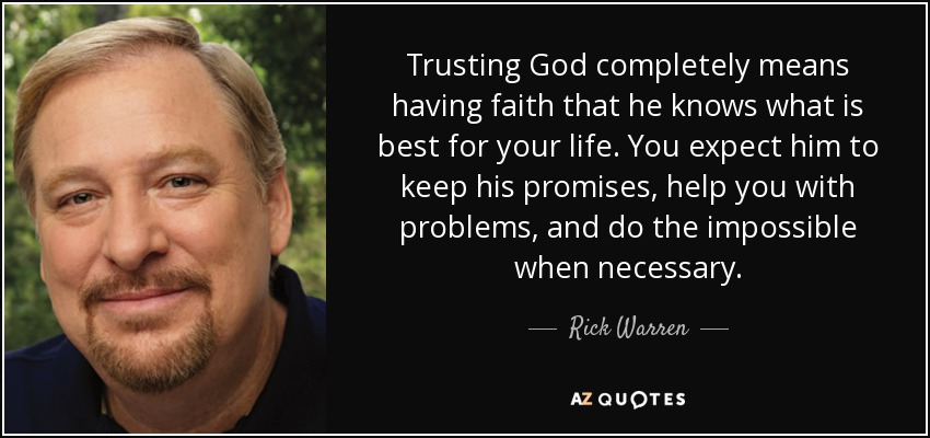 Trusting God completely means having faith that he knows what is best for your life. You expect him to keep his promises, help you with problems, and do the impossible when necessary. - Rick Warren