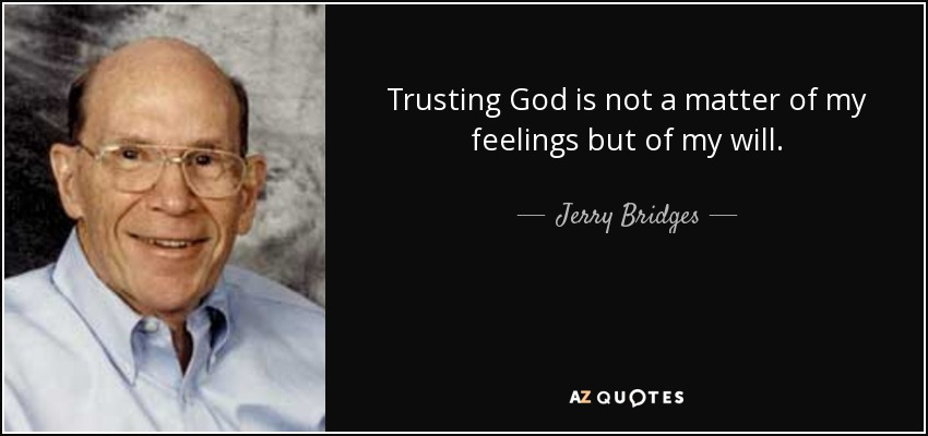 Trusting God is not a matter of my feelings but of my will. - Jerry Bridges