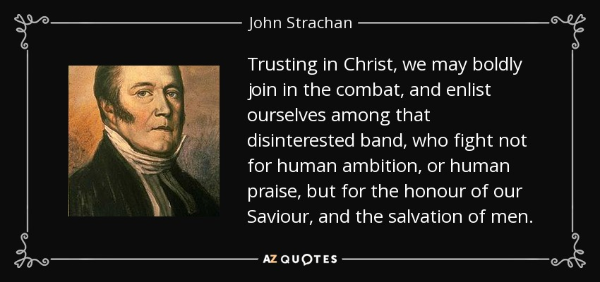 Trusting in Christ, we may boldly join in the combat, and enlist ourselves among that disinterested band, who fight not for human ambition, or human praise, but for the honour of our Saviour, and the salvation of men. - John Strachan