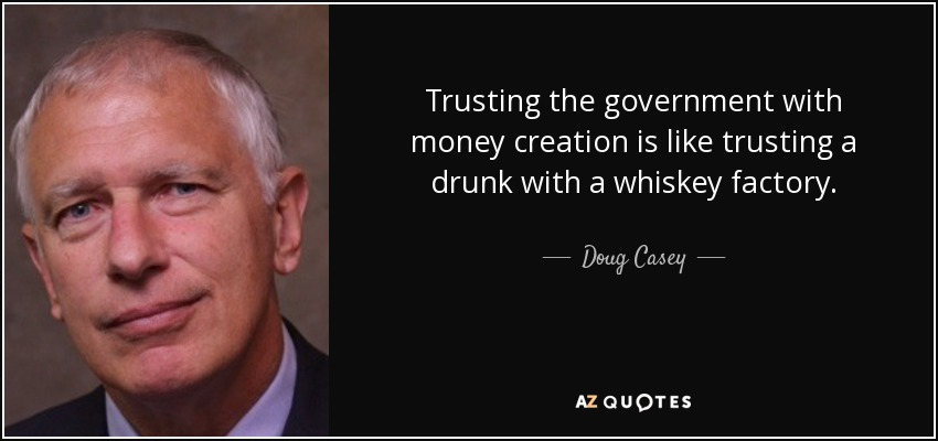 Trusting the government with money creation is like trusting a drunk with a whiskey factory. - Doug Casey