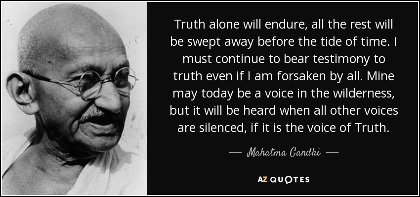 Truth alone will endure, all the rest will be swept away before the tide of time. I must continue to bear testimony to truth even if I am forsaken by all. Mine may today be a voice in the wilderness, but it will be heard when all other voices are silenced, if it is the voice of Truth. - Mahatma Gandhi