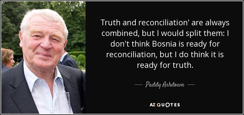 Truth and reconciliation' are always combined, but I would split them: I don't think Bosnia is ready for reconciliation, but I do think it is ready for truth. - Paddy Ashdown