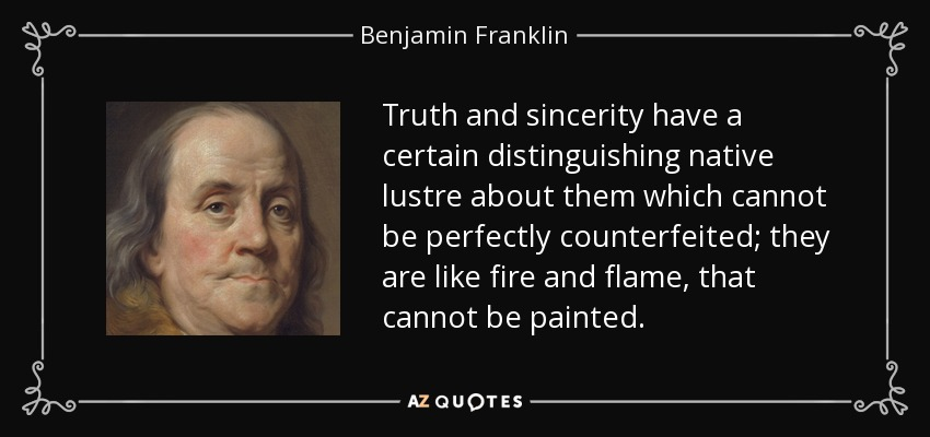 Truth and sincerity have a certain distinguishing native lustre about them which cannot be perfectly counterfeited; they are like fire and flame, that cannot be painted. - Benjamin Franklin