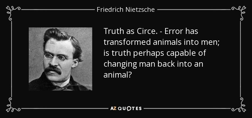 Truth as Circe. - Error has transformed animals into men; is truth perhaps capable of changing man back into an animal? - Friedrich Nietzsche