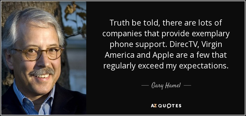 Truth be told, there are lots of companies that provide exemplary phone support. DirecTV, Virgin America and Apple are a few that regularly exceed my expectations. - Gary Hamel