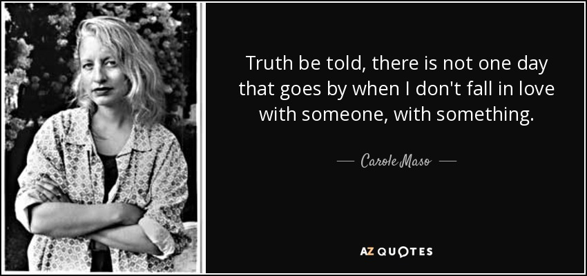 Truth be told, there is not one day that goes by when I don't fall in love with someone, with something. - Carole Maso