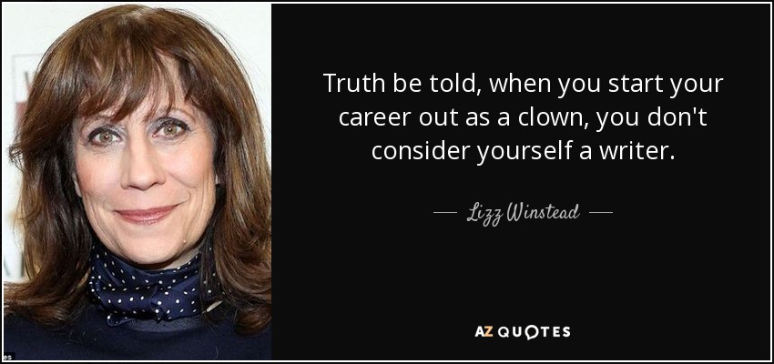 Truth be told, when you start your career out as a clown, you don't consider yourself a writer. - Lizz Winstead